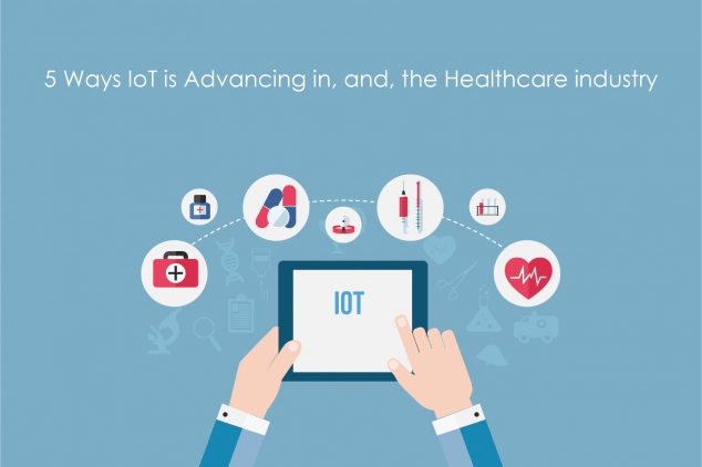 5 Ways IoT is Advancing in, and, the Healthcare industry